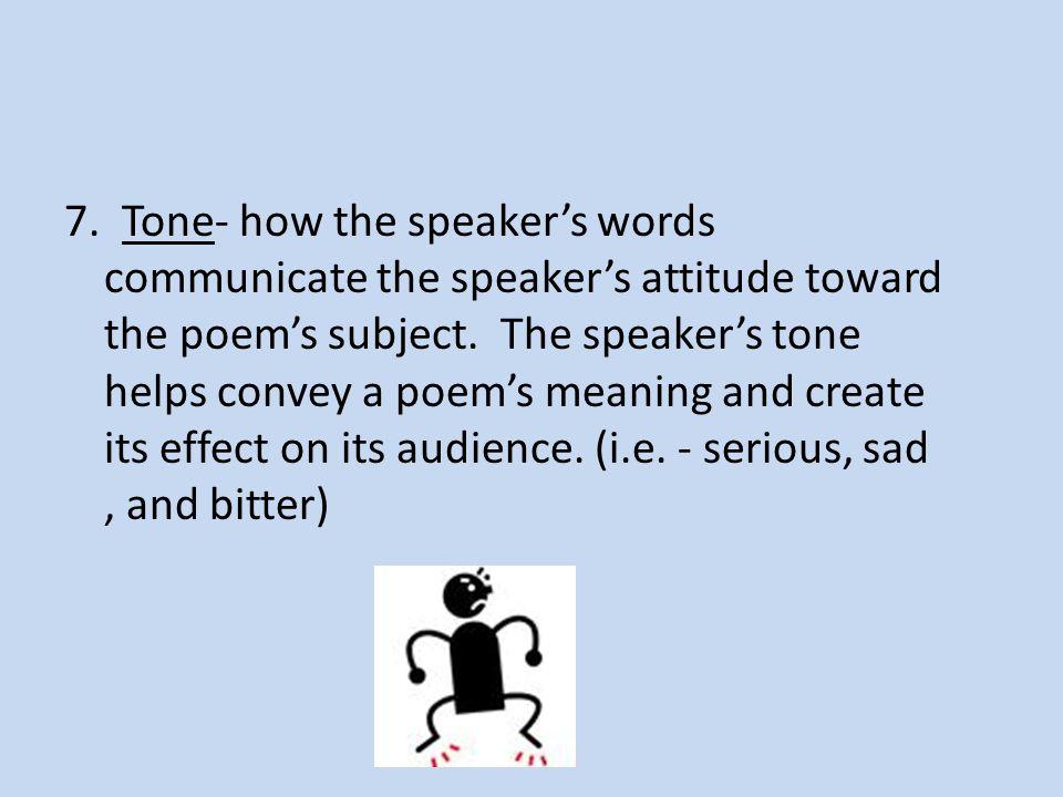 7. Tone- how the speaker's words communicate the speaker's attitude toward the poem's subject.
