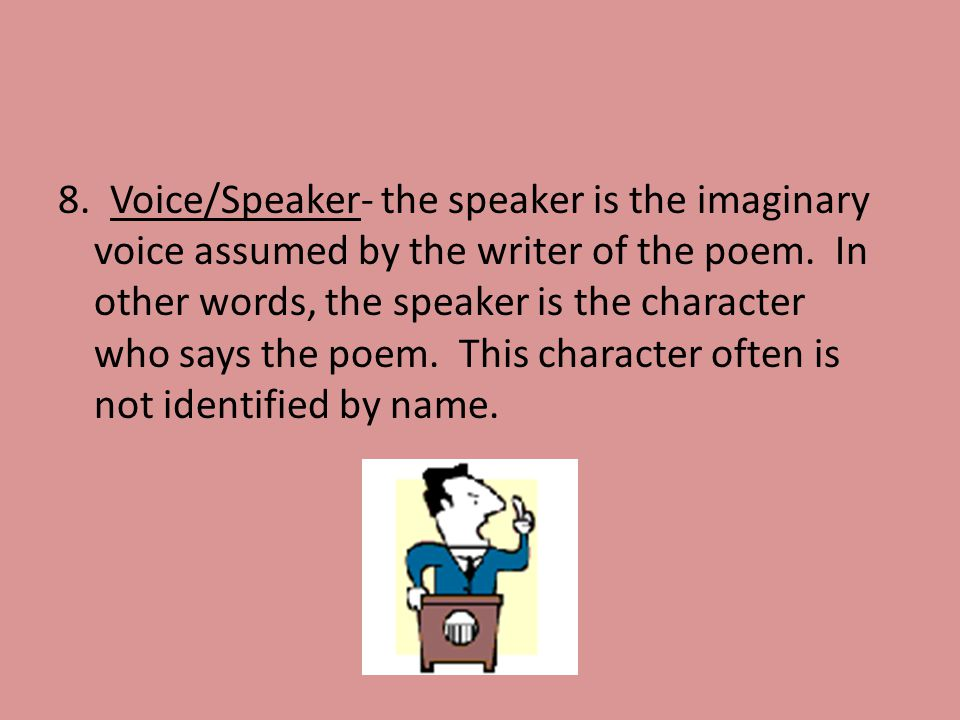 8. Voice/Speaker- the speaker is the imaginary voice assumed by the writer of the poem.