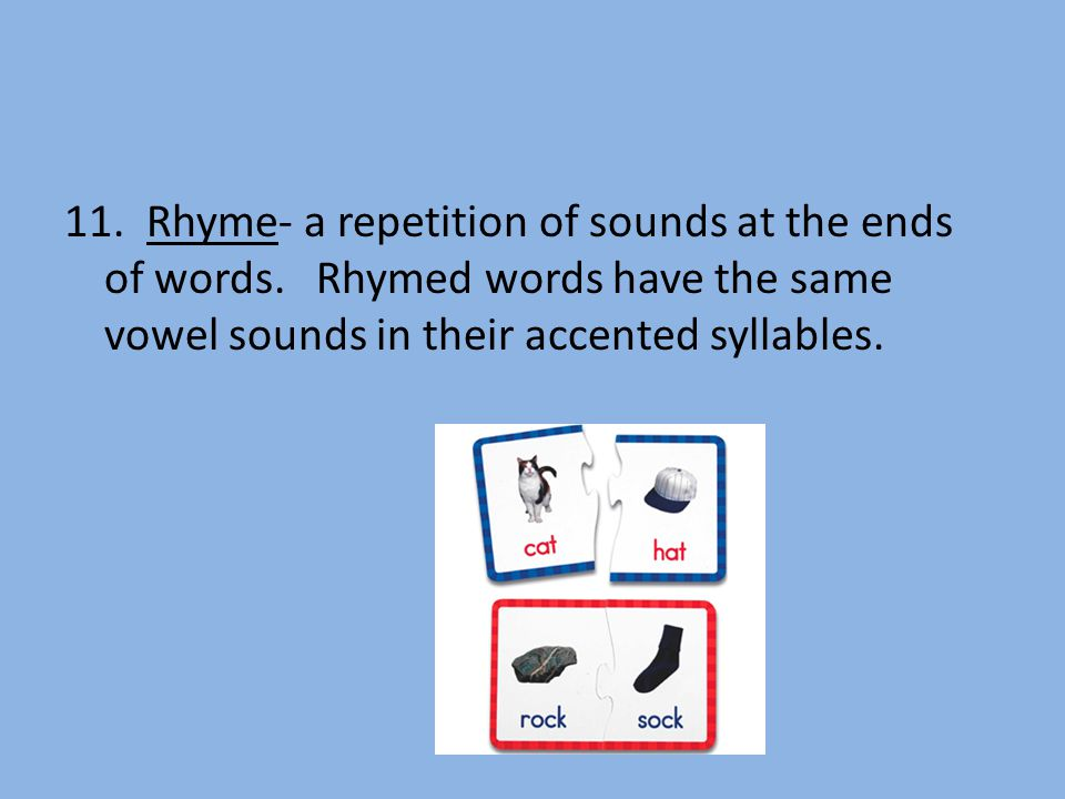 11. Rhyme- a repetition of sounds at the ends of words