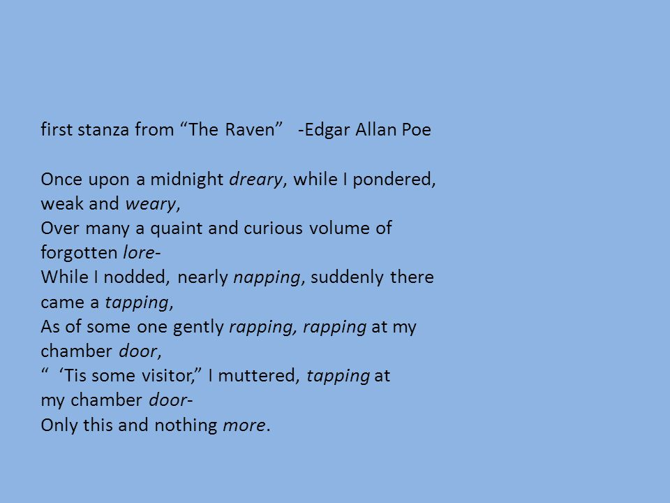 first stanza from The Raven -Edgar Allan Poe Once upon a midnight dreary, while I pondered, weak and weary, Over many a quaint and curious volume of forgotten lore- While I nodded, nearly napping, suddenly there came a tapping, As of some one gently rapping, rapping at my chamber door, 'Tis some visitor, I muttered, tapping at my chamber door- Only this and nothing more.