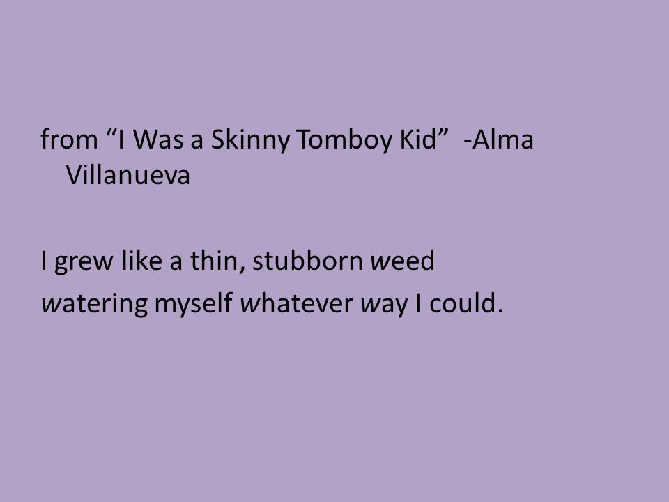 from I Was a Skinny Tomboy Kid -Alma Villanueva I grew like a thin, stubborn weed watering myself whatever way I could.