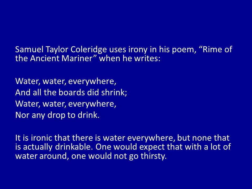 Samuel Taylor Coleridge uses irony in his poem, Rime of the Ancient Mariner when he writes: Water, water, everywhere, And all the boards did shrink; Nor any drop to drink.