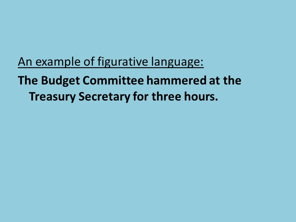 An example of figurative language: The Budget Committee hammered at the Treasury Secretary for three hours.