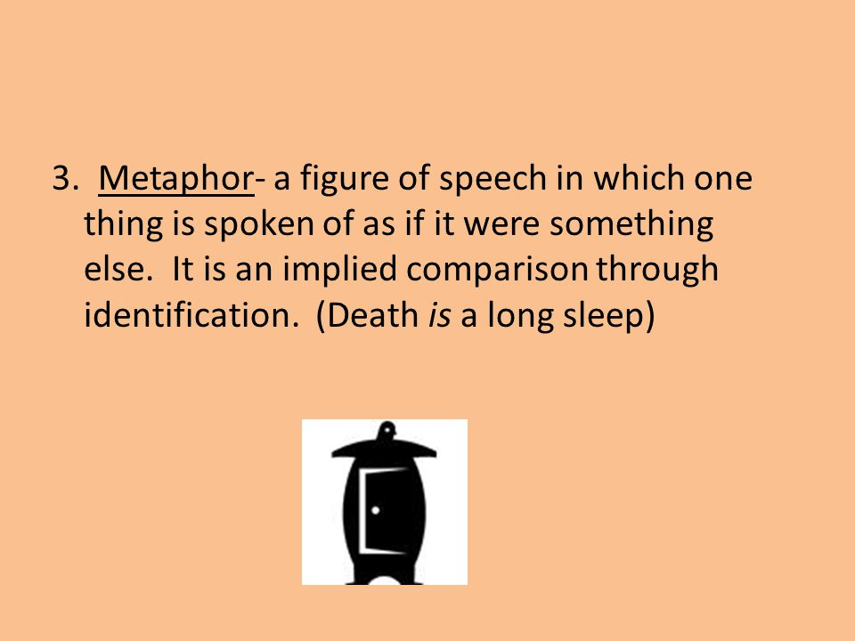 3. Metaphor- a figure of speech in which one thing is spoken of as if it were something else.