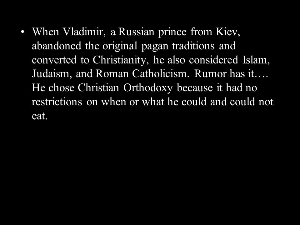 When Vladimir, a Russian prince from Kiev, abandoned the original pagan traditions and converted to Christianity, he also considered Islam, Judaism, and Roman Catholicism.
