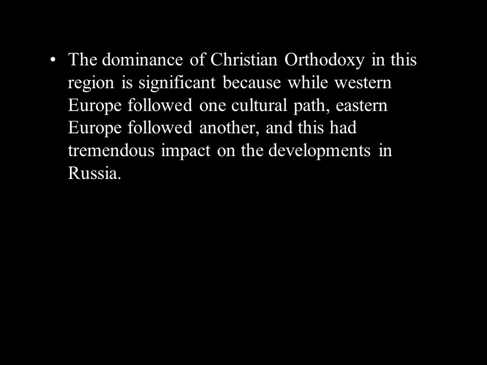 The dominance of Christian Orthodoxy in this region is significant because while western Europe followed one cultural path, eastern Europe followed another, and this had tremendous impact on the developments in Russia.