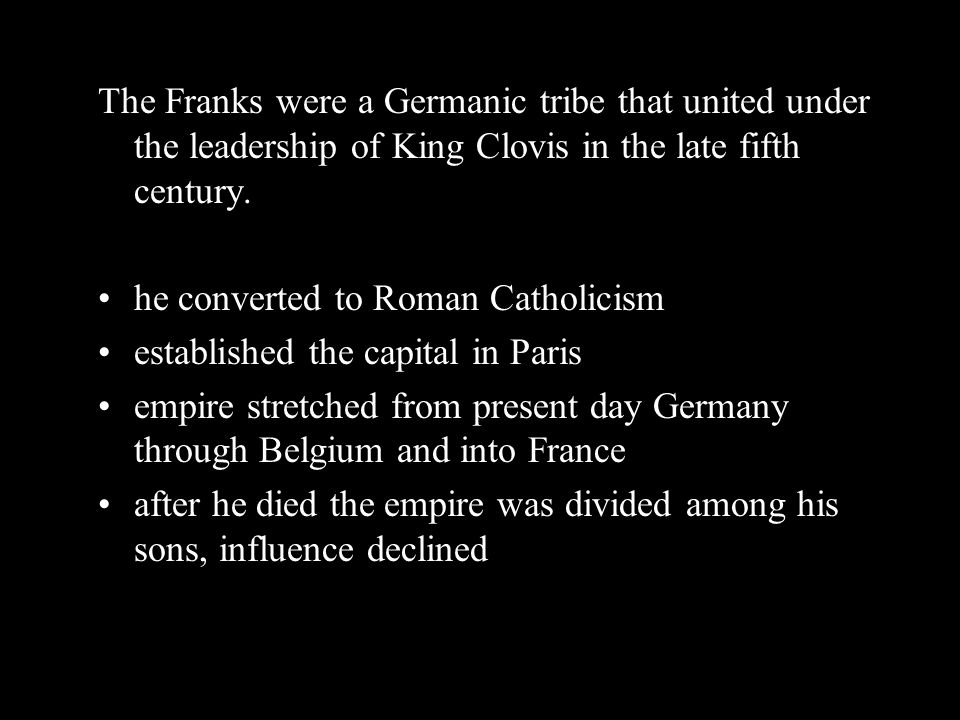 The Franks were a Germanic tribe that united under the leadership of King Clovis in the late fifth century.