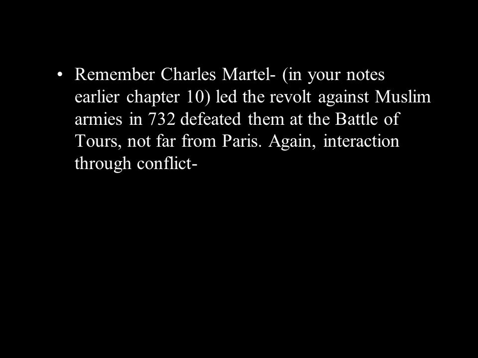 Remember Charles Martel- (in your notes earlier chapter 10) led the revolt against Muslim armies in 732 defeated them at the Battle of Tours, not far from Paris.