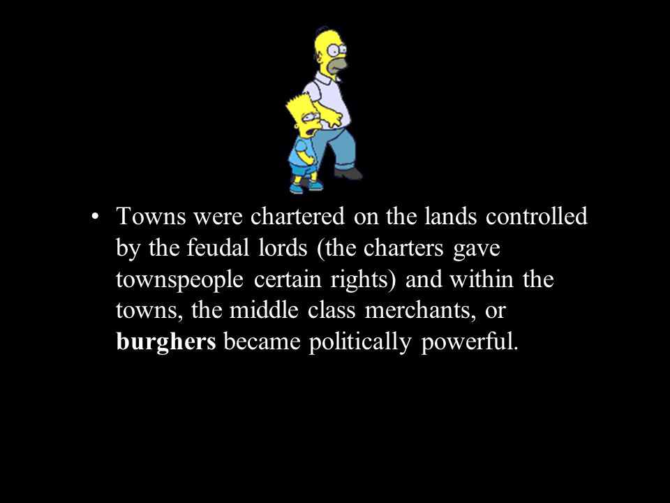 Towns were chartered on the lands controlled by the feudal lords (the charters gave townspeople certain rights) and within the towns, the middle class merchants, or burghers became politically powerful.