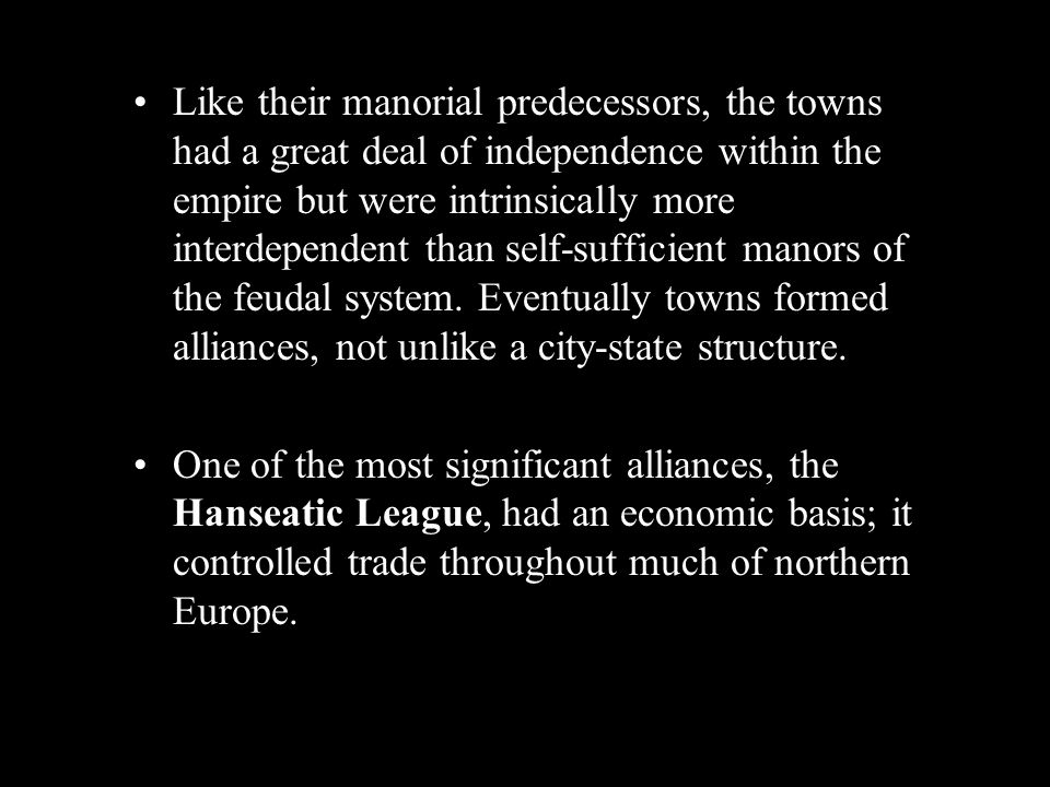 Like their manorial predecessors, the towns had a great deal of independence within the empire but were intrinsically more interdependent than self-sufficient manors of the feudal system. Eventually towns formed alliances, not unlike a city-state structure.