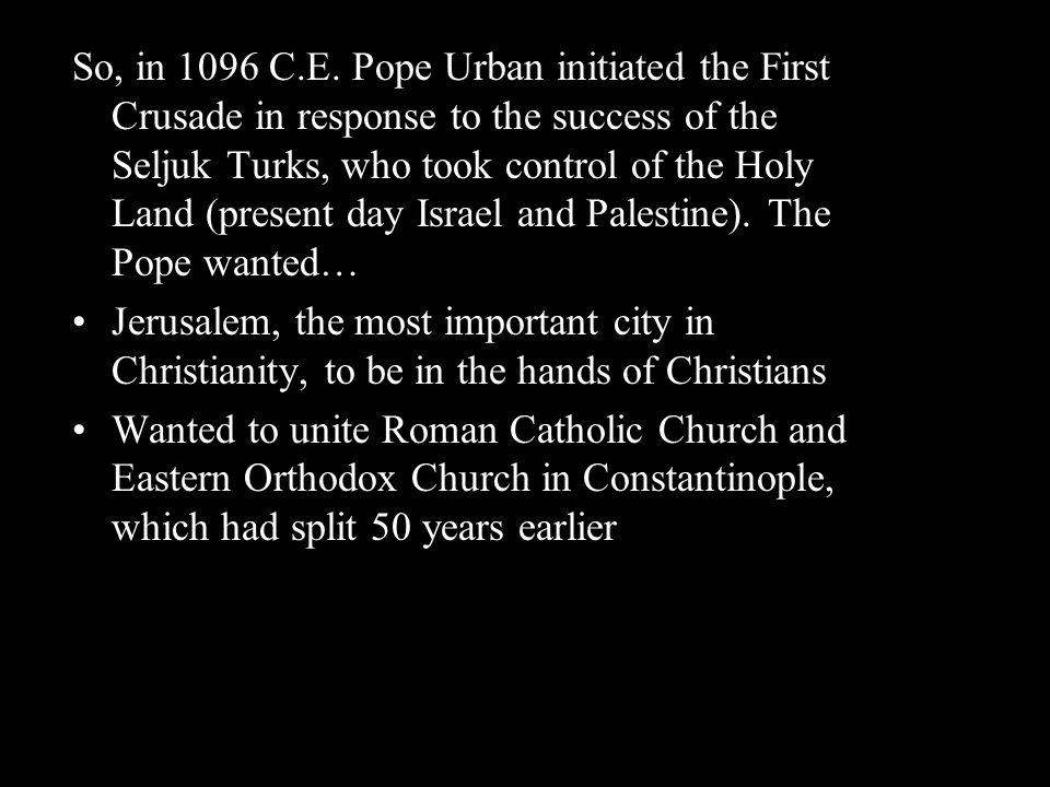 So, in 1096 C.E. Pope Urban initiated the First Crusade in response to the success of the Seljuk Turks, who took control of the Holy Land (present day Israel and Palestine). The Pope wanted…