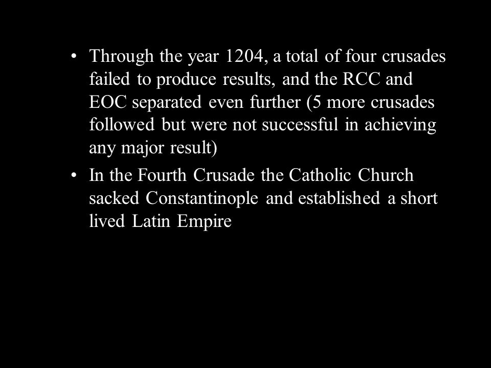 Through the year 1204, a total of four crusades failed to produce results, and the RCC and EOC separated even further (5 more crusades followed but were not successful in achieving any major result)