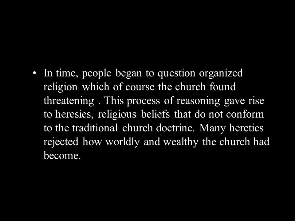 In time, people began to question organized religion which of course the church found threatening .