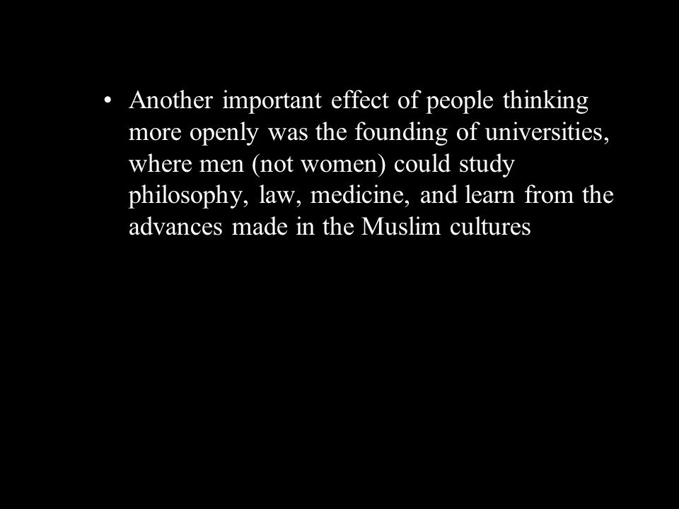 Another important effect of people thinking more openly was the founding of universities, where men (not women) could study philosophy, law, medicine, and learn from the advances made in the Muslim cultures