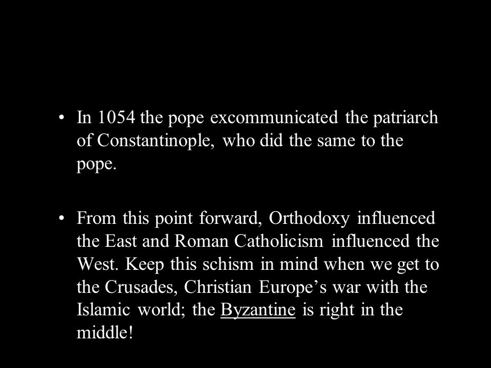 In 1054 the pope excommunicated the patriarch of Constantinople, who did the same to the pope.