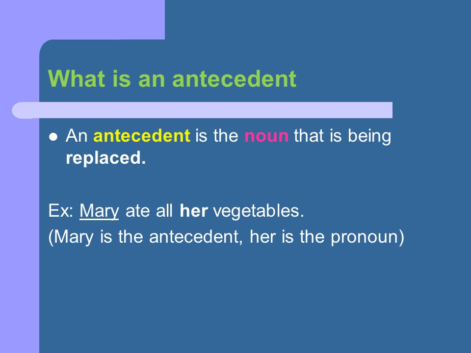 What is an antecedent An antecedent is the noun that is being replaced. Ex: Mary ate all her vegetables.
