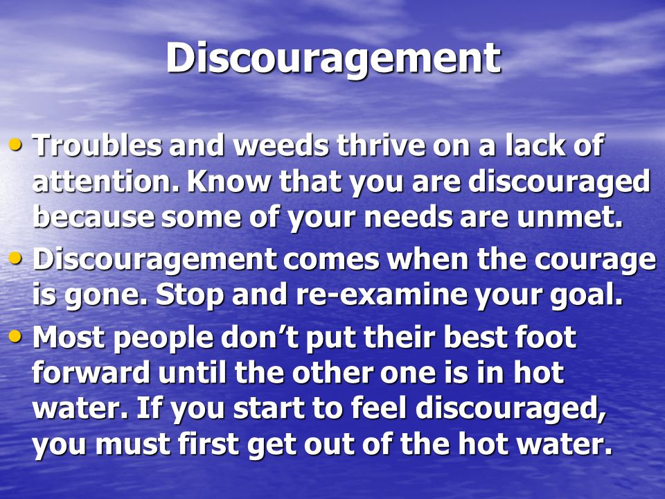 Discouragement Troubles and weeds thrive on a lack of attention. Know that you are discouraged because some of your needs are unmet.