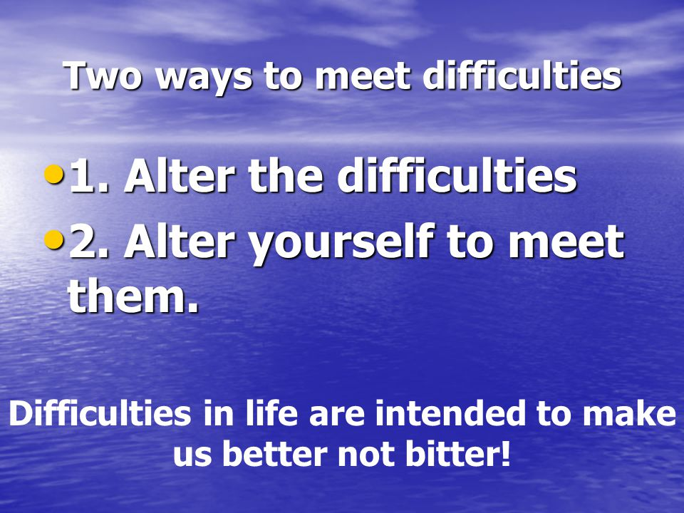 Two ways to meet difficulties