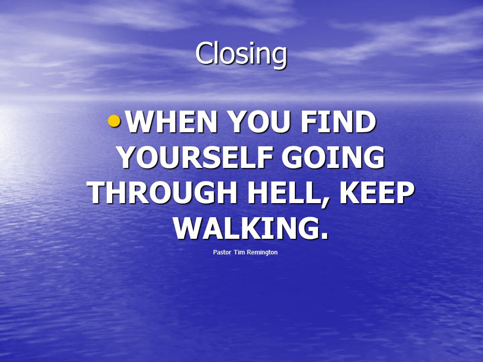 WHEN YOU FIND YOURSELF GOING THROUGH HELL, KEEP WALKING.