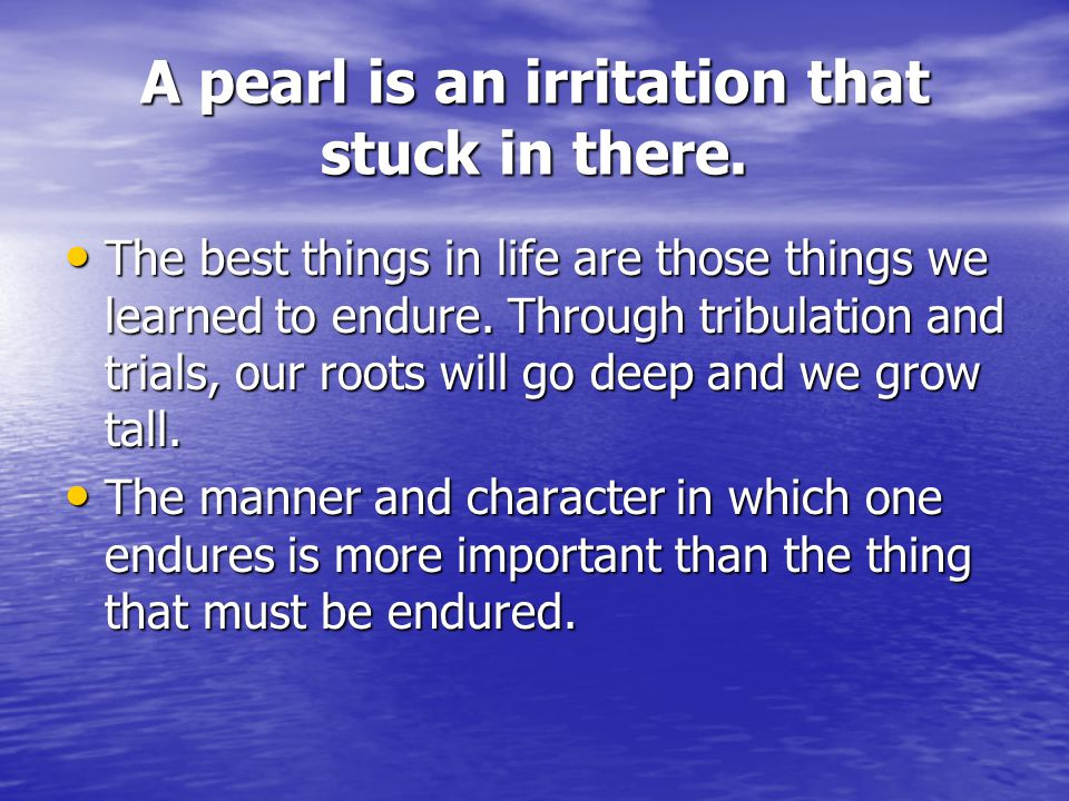 A pearl is an irritation that stuck in there.