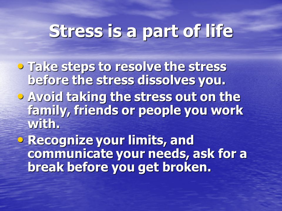Stress is a part of life Take steps to resolve the stress before the stress dissolves you.