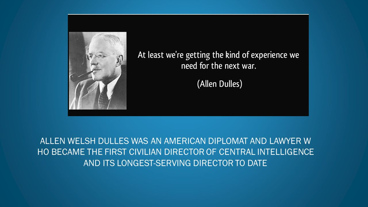 Allen Welsh Dulles was an American diplomat and lawyer who became the first civilian Director of Central Intelligence and its longest-serving director to date