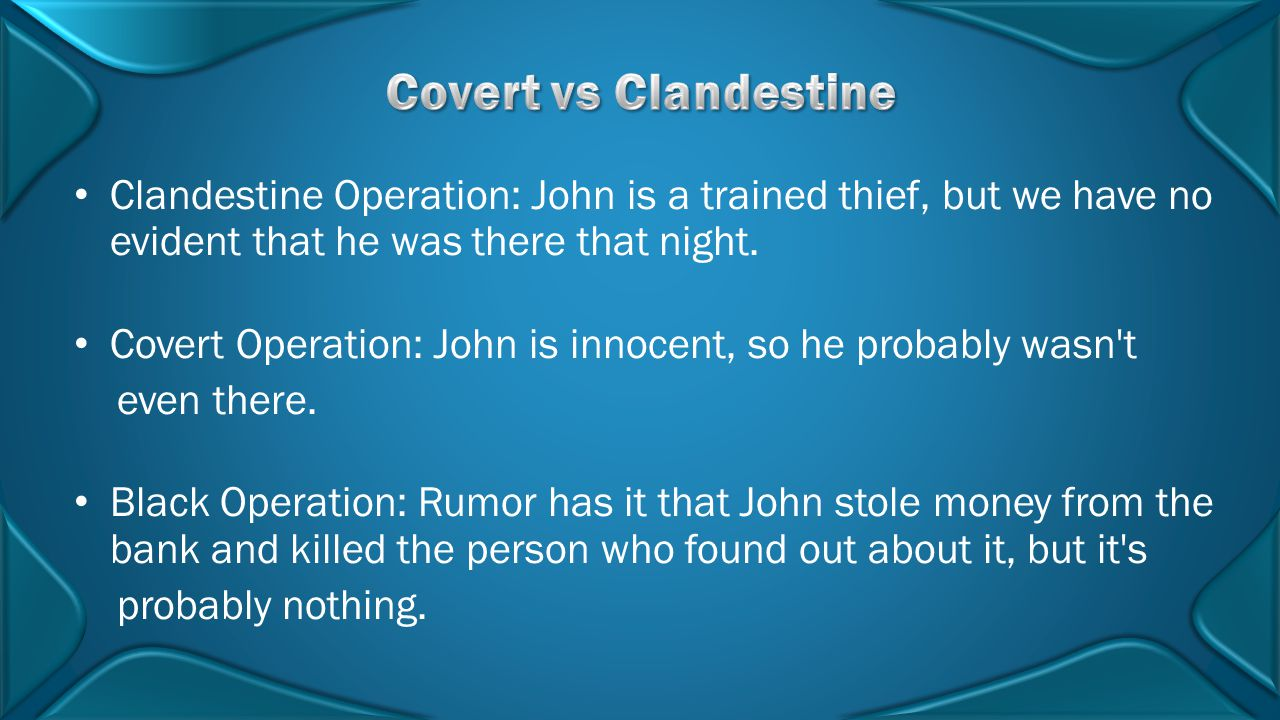 Covert vs Clandestine Clandestine Operation: John is a trained thief, but we have no evident that he was there that night.