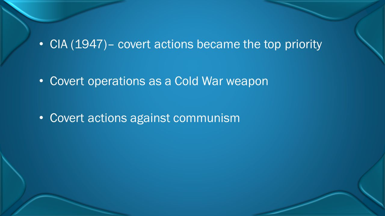 CIA (1947)– covert actions became the top priority