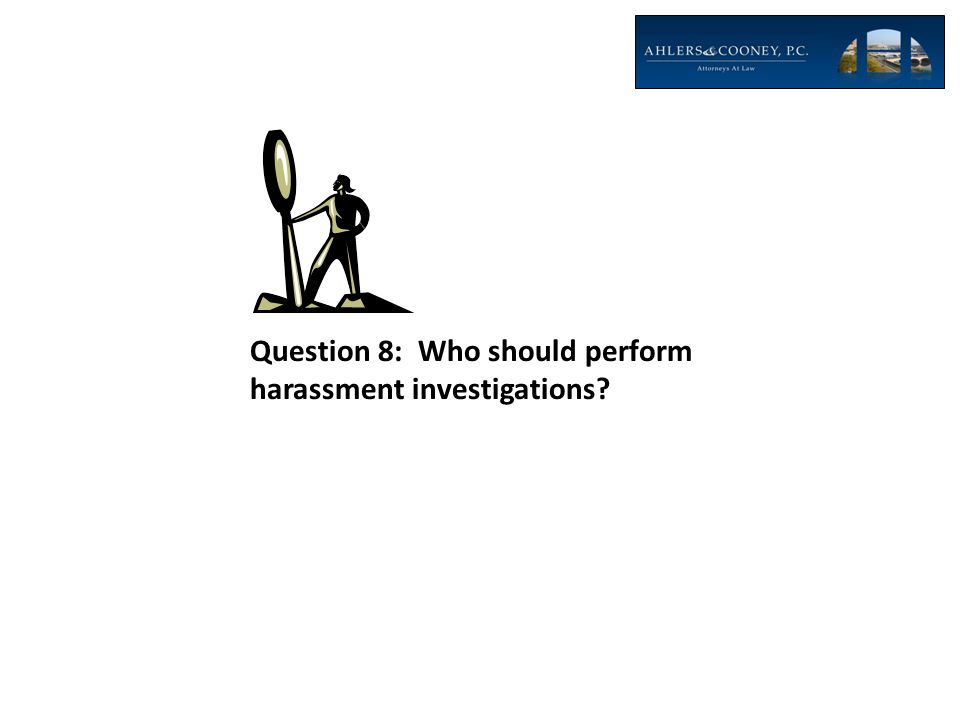 Question 8: Who should perform harassment investigations