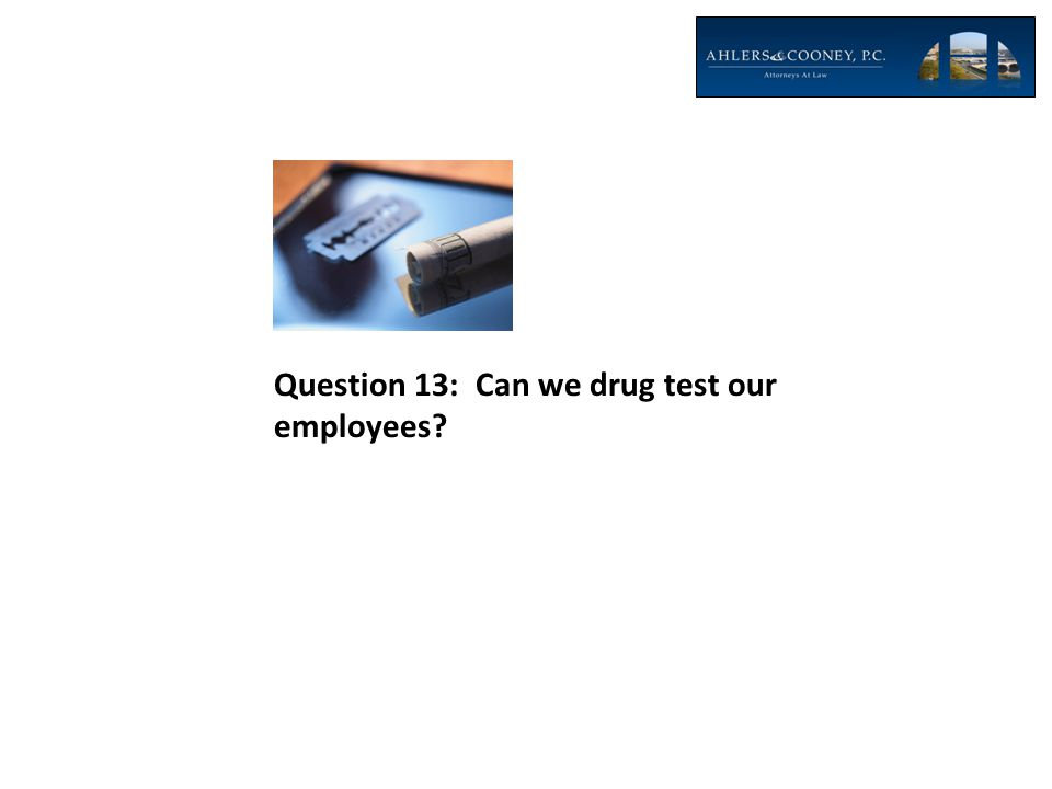 Question 13: Can we drug test our employees