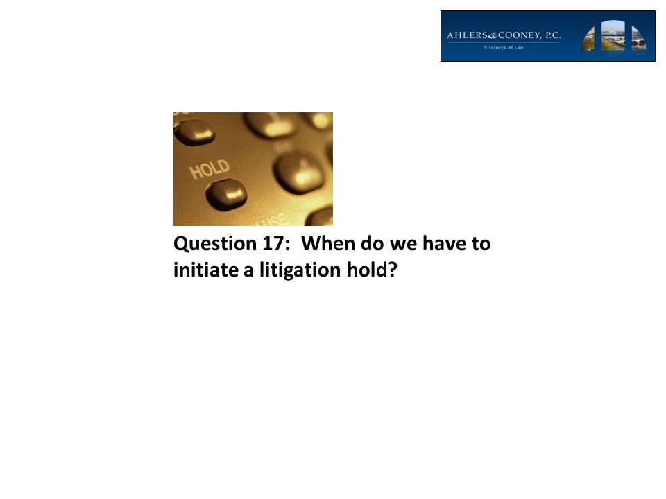 Question 17: When do we have to initiate a litigation hold