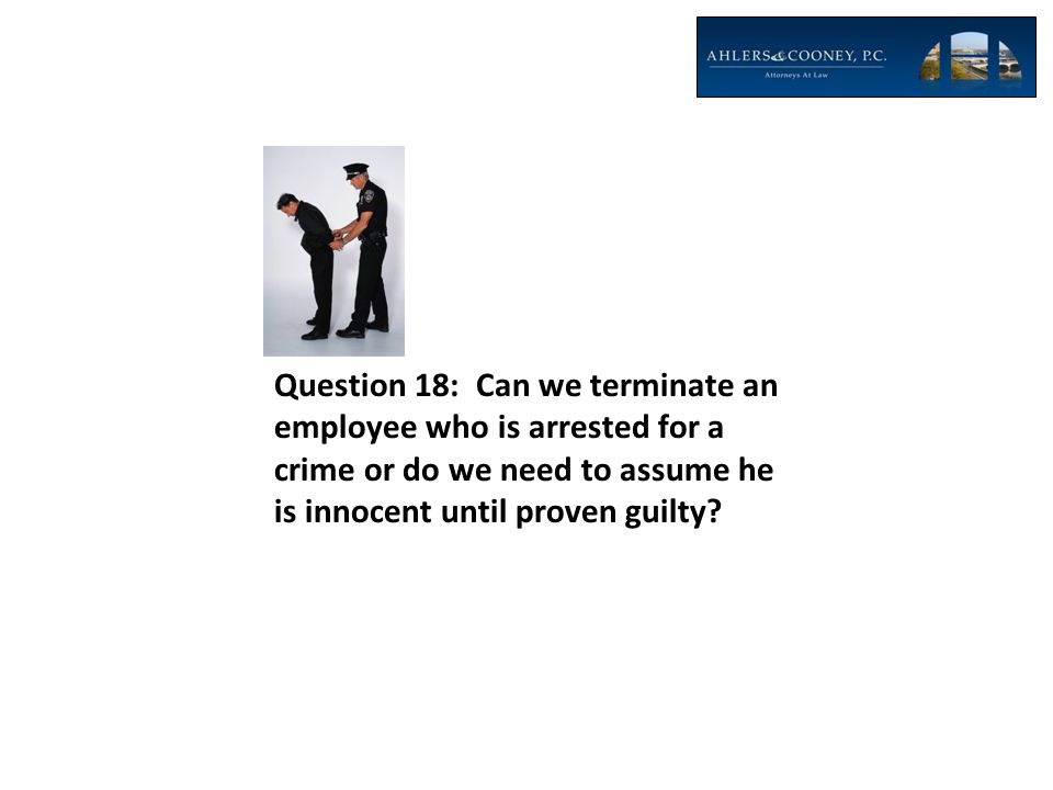 Question 18: Can we terminate an employee who is arrested for a crime or do we need to assume he is innocent until proven guilty