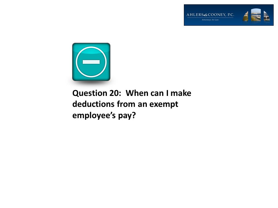 Question 20: When can I make deductions from an exempt employee's pay