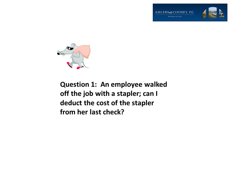 Question 1: An employee walked off the job with a stapler; can I deduct the cost of the stapler from her last check