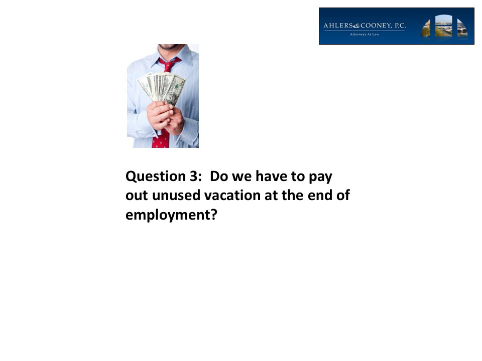 Question 3: Do we have to pay out unused vacation at the end of employment