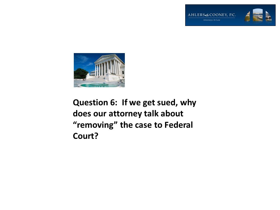 Question 6: If we get sued, why does our attorney talk about removing the case to Federal Court