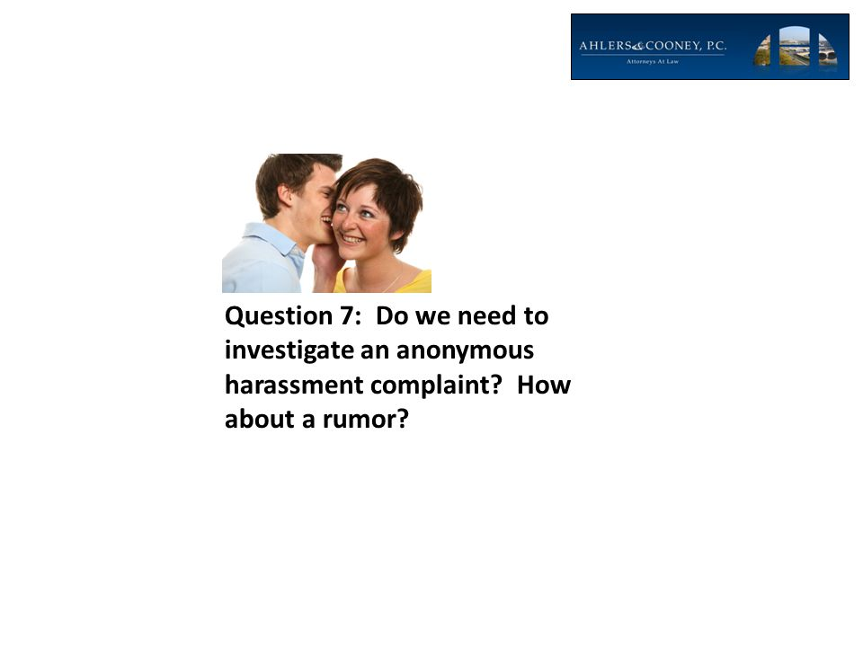 Question 7: Do we need to investigate an anonymous harassment complaint How about a rumor