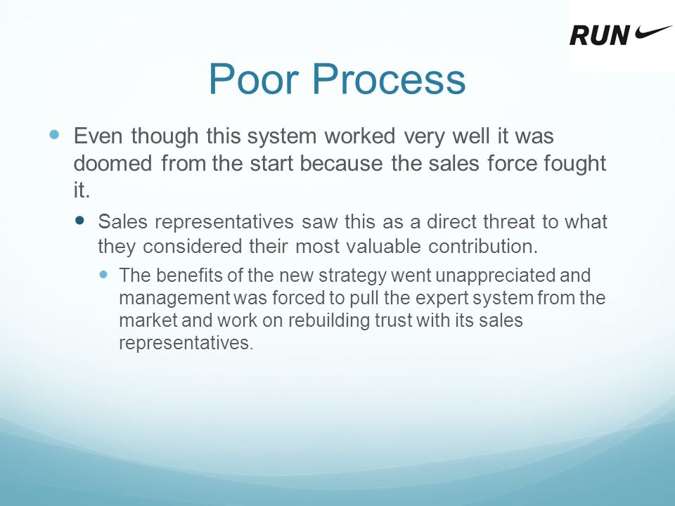 Poor Process Even though this system worked very well it was doomed from the start because the sales force fought it.