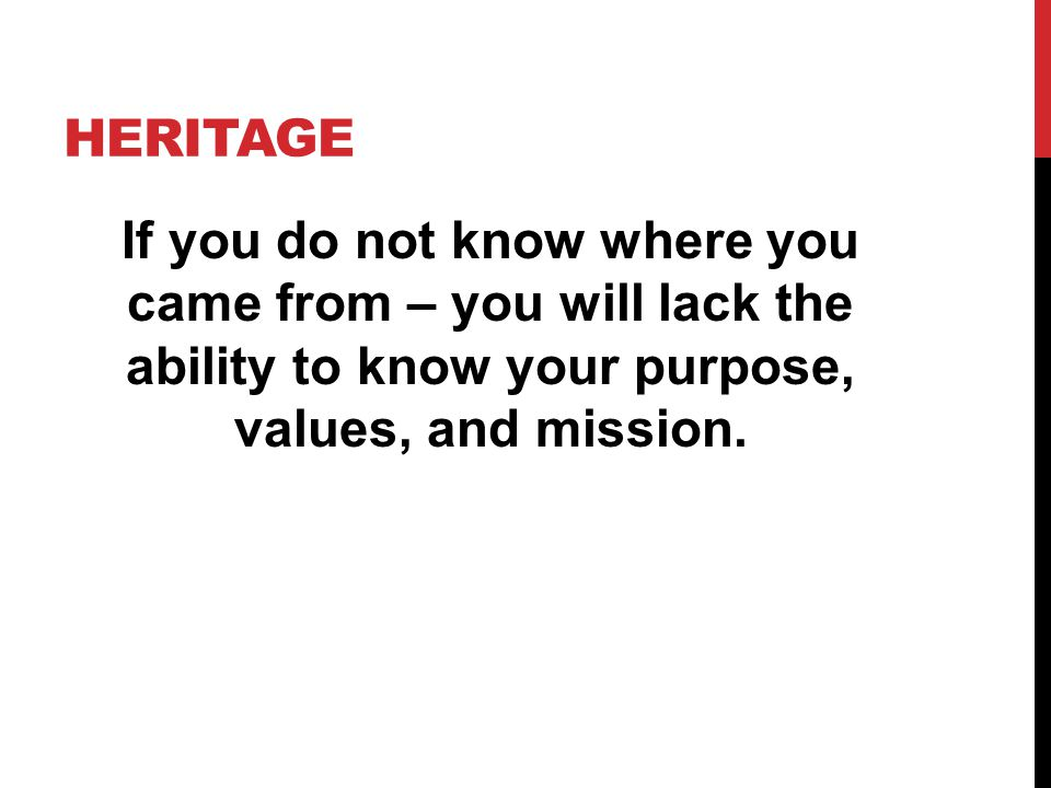 Heritage If you do not know where you came from – you will lack the ability to know your purpose, values, and mission.