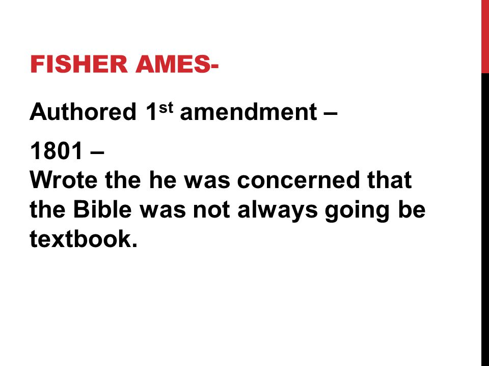Fisher Ames- Authored 1st amendment – 1801 – Wrote the he was concerned that the Bible was not always going be textbook.
