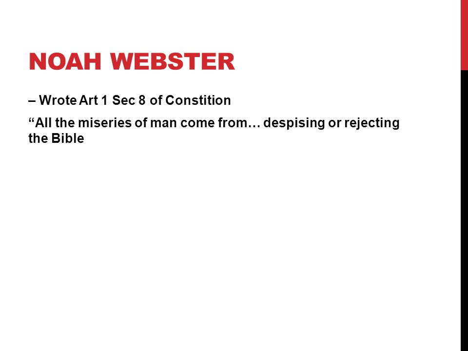 Noah Webster – Wrote Art 1 Sec 8 of Constition All the miseries of man come from… despising or rejecting the Bible