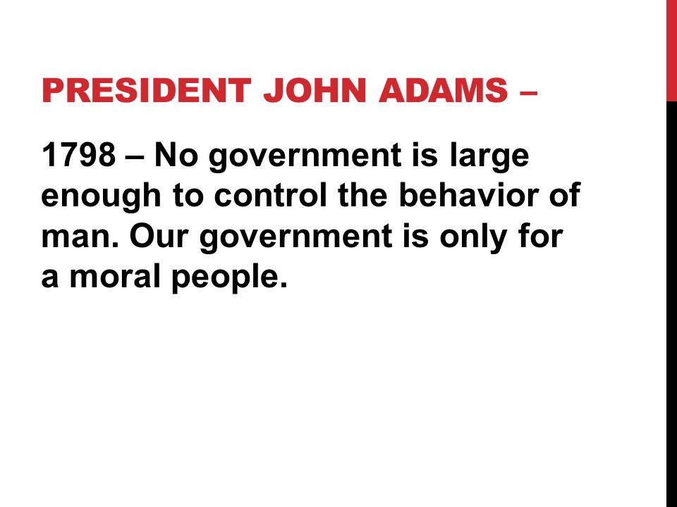 President John Adams – 1798 – No government is large enough to control the behavior of man.