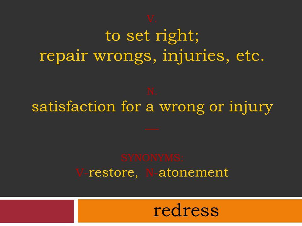 v. to set right; repair wrongs, injuries, etc. N