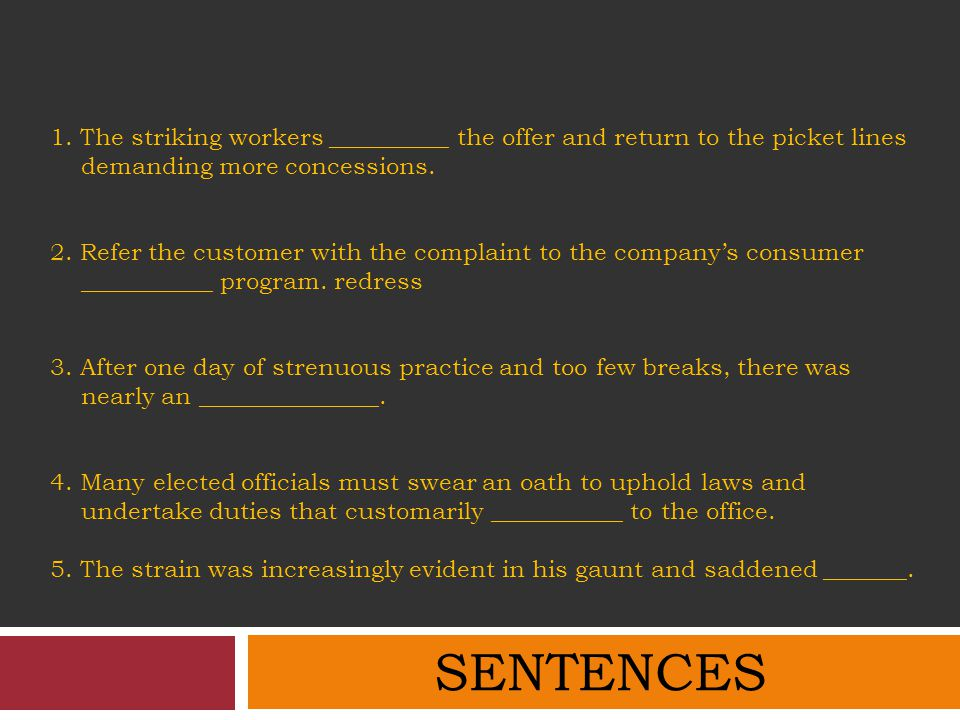 1. The striking workers __________ the offer and return to the picket lines demanding more concessions. 2. Refer the customer with the complaint to the company's consumer ___________ program. redress 3. After one day of strenuous practice and too few breaks, there was nearly an _______________. 4. Many elected officials must swear an oath to uphold laws and undertake duties that customarily ___________ to the office. 5. The strain was increasingly evident in his gaunt and saddened _______.