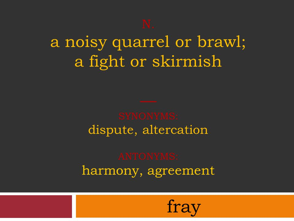 n. a noisy quarrel or brawl; a fight or skirmish — synonyms: dispute, altercation antonyms: harmony, agreement