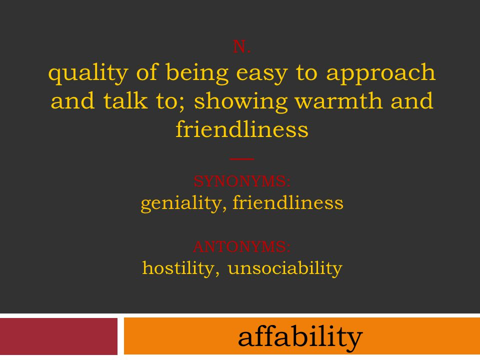 n. quality of being easy to approach and talk to; showing warmth and friendliness — synonyms: geniality, friendliness antonyms: hostility, unsociability