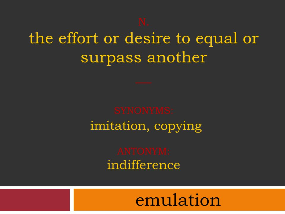 n. the effort or desire to equal or surpass another __ synonyms: imitation, copying antonym: indifference