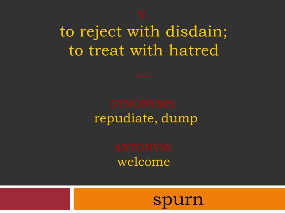 v. to reject with disdain; to treat with hatred __ synonyms: repudiate, dump antonym: welcome