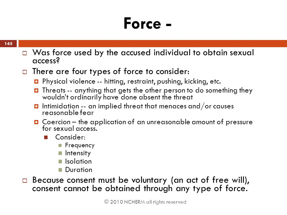 Force - Was force used by the accused individual to obtain sexual access There are four types of force to consider: