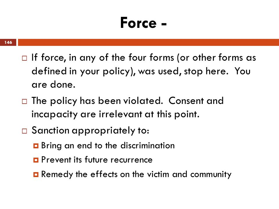 Force - If force, in any of the four forms (or other forms as defined in your policy), was used, stop here. You are done.